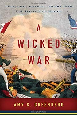 A Wicked War: Polk, Clay, Lincoln, and the 1846 U.S. Invasion of Mexico 9780307592699