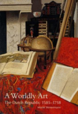 A Worldly Art: The Dutch Republic, 1585-1718 9780300107234