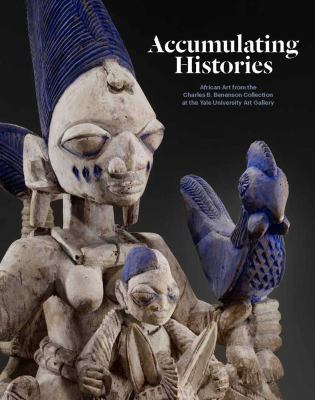 Accumulating Histories: African Art from the Charles B. Benenson Collection at the Yale University Art Gallery 9780300169928