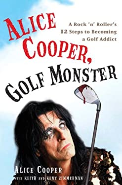 Alice Cooper, Golf Monster: A Rock 'n' Roller's 12 Steps to Becoming a Golf Addict 9780307382658