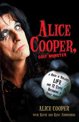 Alice Cooper, Golf Monster: A Rock 'n' Roller's Life and 12 Steps to Becoming a Golf Addict 9780307382917
