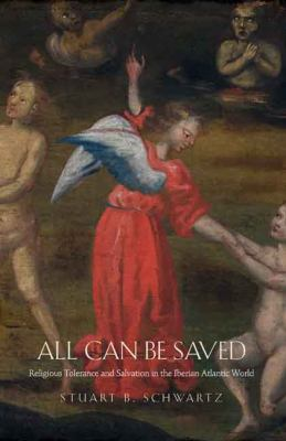 All Can Be Saved: Religious Tolerance and Salvation in the Iberian Atlantic World 9780300125801