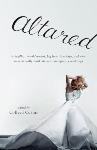 Altared: Bridezillas, Bewilderment, Big Love, Breakups, and What Women Really Think about Contemporary Weddings 9780307277633