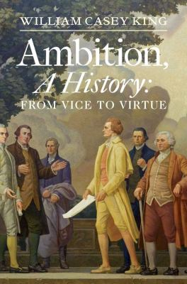 Ambition, a History: From Vice to Virtue 9780300182804