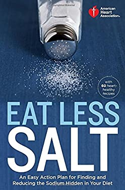 American Heart Association Eat Less Salt: An Easy Action Plan for Finding and Reducing the Sodium Hidden in Your Diet 9780307888044