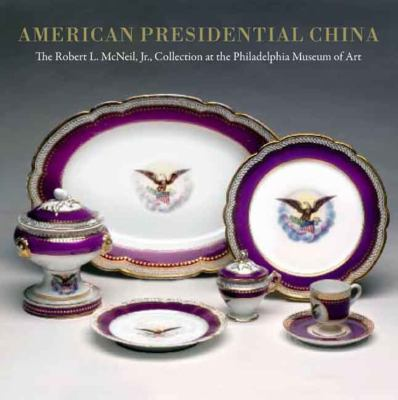 American Presidential China: The Robert L. McNeil, Jr., Collection at the Philadelphia Museum of Art 9780300135930