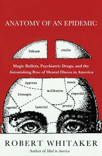 Anatomy of an Epidemic: Magic Bullets, Psychiatric Drugs, and the Astonishing Rise of Mental Illness in America 9780307452412