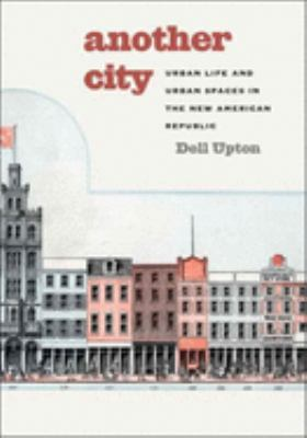 Another City: Urban Life and Urban Spaces in the New American Republic 9780300124880