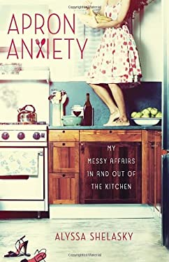 Apron Anxiety: My Messy Affairs in and Out of the Kitchen 9780307952141