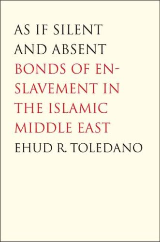 As If Silent and Absent: Bonds of Enslavement in the Islamic Middle East 9780300126181