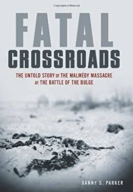 Fatal Crossroads: The Untold Story of the Malmedy Massacre at the Battle of the Bulge 9780306811937