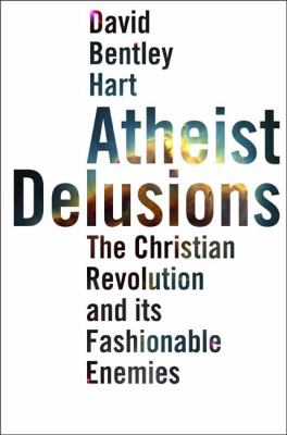 Atheist Delusions: The Christian Revolution and Its Fashionable Enemies 9780300111903