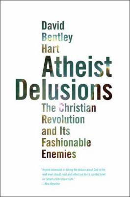 Atheist Delusions: The Christian Revolution and Its Fashionable Enemies 9780300164299