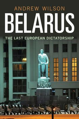 Belarus: The Last Dictatorship in Europe 9780300134353