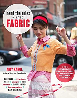 Bend the Rules with Fabric: Fun Sewing Projects with Stencils, Stamps, Dye, Photo Transfers, Silk Screening, and More 9780307451835
