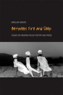 Between Fire and Sleep: Essays on Modern Polish Poetry and Prose 9780300111675