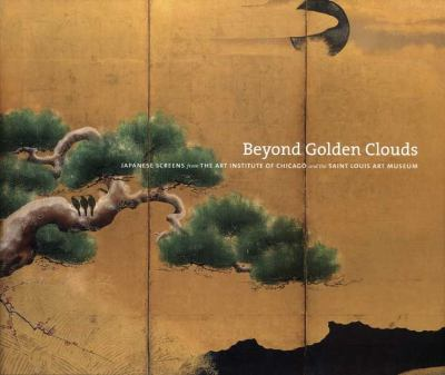 Beyond Golden Clouds: Japanese Screens from the Art Institute of Chicago and the Saint Louis Art Museum 9780300119480