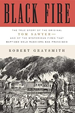 Black Fire: The True Story of the Original Tom Sawyer--And of the Mysterious Fires That Baptized Gold Rush-Era San Francisco 9780307720566