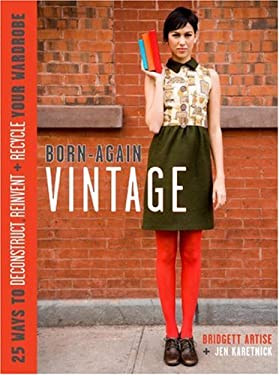 Born-Again Vintage: 25 Ways to Deconstruct, Reinvent + Recycle Your Wardrobe 9780307405272