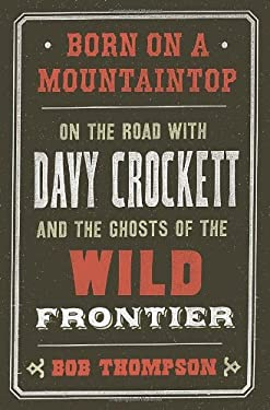 Born on a Mountaintop: On the Road with Davy Crockett and the Ghosts of the Wild Frontier 9780307720894