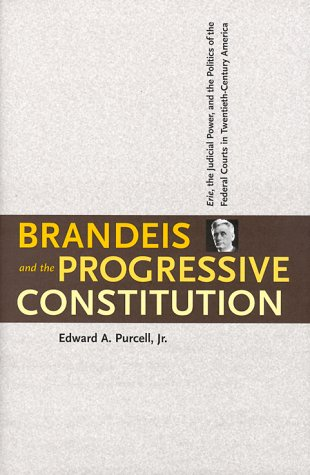 Brandeis and the Progressive Constitution: Erie, the Judicial Power, and the Politics of the Federal Courts in Twentieth-Century America 9780300078046