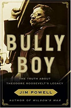 Bully Boy: The Truth about Theodore Roosevelt's Legacy 9780307237224