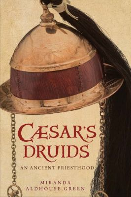 Caesar's Druids: Story of an Ancient Priesthood 9780300124422