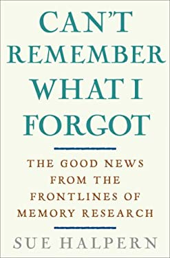 Can't Remember What I Forgot: The Good News from the Front Lines of Memory Research 9780307406743