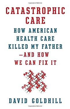 Catastrophic Care: How American Health Care Killed My Father--And How We Can Fix It 9780307961549