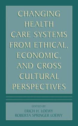 Changing Health Care Systems from Ethical, Economic, and Cross Cultural Perspectives 9780306465789