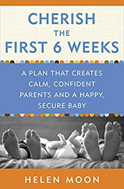 Cherish the First Six Weeks: A Plan That Creates Calm, Confident Parents and a Happy, Secure Baby 9780307987273