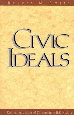 Civic Ideals: Conflicting Visions of Citizenship in U.S. History 9780300078770