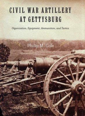 Civil War Artillery at Gettysburg: Organization, Equipment, Ammunition and Tactics