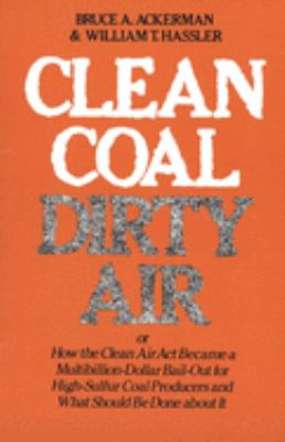 Clean Coal/Dirty Air: Or How the Clean Air ACT Became a Multibillion-Dollar Bail-Out for High-Sulfur Coal Producers 9780300026436