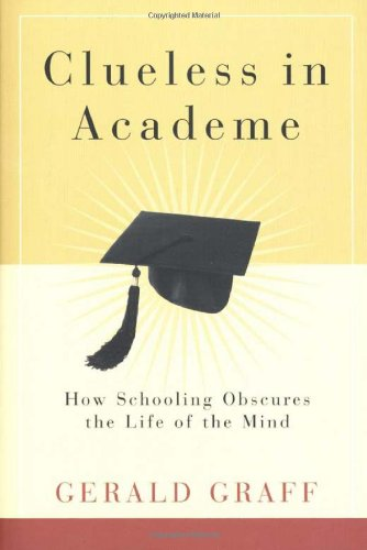 Clueless in Academe: How Schooling Obscures the Life of the Mind 9780300095586
