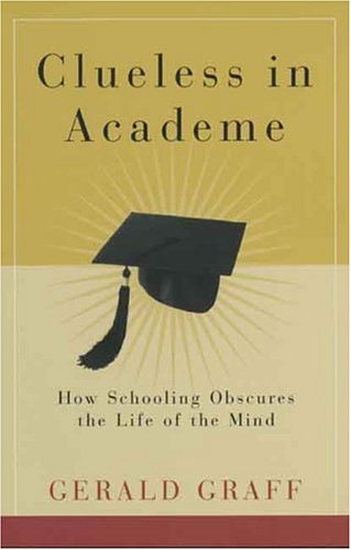 Clueless in Academe: How Schooling Obscures the Life of the Mind 9780300105148