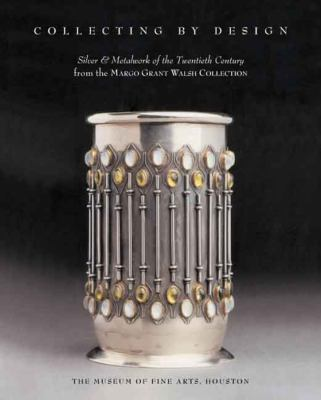 Collecting by Design: Silver and Metalwork of the Twentieth Century from the Margo Grant Walsh Collection 9780300138924
