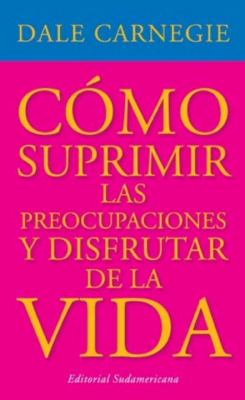 Como Suprimir las Preocupaciones y Disfrutar de la Vida = How to Stop Worrying and Start Living 9780307349798