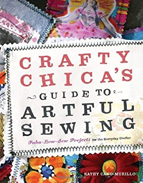 Crafty Chica's Guide to Artful Sewing: Fabu-Low-Sew Projects for the Everyday Crafter 9780307406668