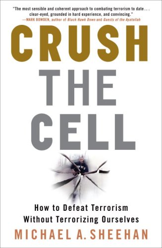 Crush the Cell : How to Defeat Terrorism Without Terrorizing Ourselves
