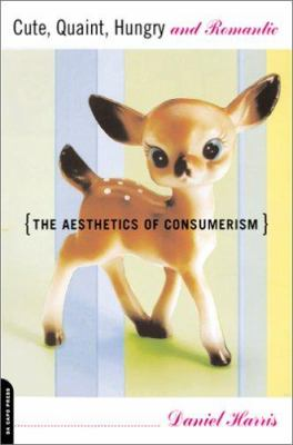 Cute, Quaint, Hungry and Romantic: The Aesthetics of Consumerism 9780306810473
