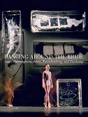 Dancing Around the Bride: Cage, Cunningham, Johns, Rauschenberg, and Duchamp 9780300189254