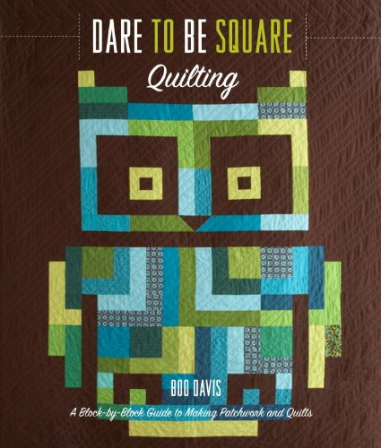 Dare to Be Square Quilting: A Block-By-Block Guide to Making Patchwork and Quilts 9780307462367