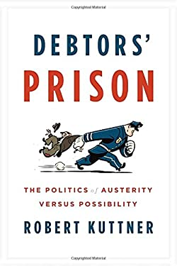 Debtor's Prison: The Politics of Austerity Versus Possibility 9780307959805