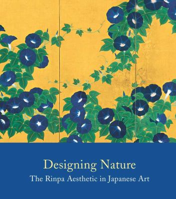 Designing Nature: The Rinpa Aesthetic in Japanese Art 9780300184990