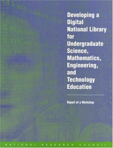 Developing a Digital National Library for Undergraduate Science, Mathematics, Engineering and Technology Education: Report of a Workshop - National Academy Press / National Research Council / Steering Committee for Developing a Digital National Library