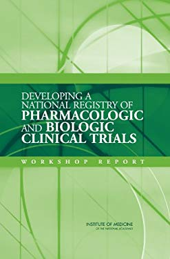 Developing a National Registry of Pharmacologic and Biologic Clinical Trials: Workshop Report 9780309100786