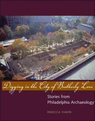 Digging in the City of Brotherly Love: Stories from Philadelphia Archaeology 9780300100914