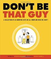 Don't Be That Guy: A Collection of 60 Annoying Guys We All Know and Wish We Didn't 876197