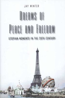 Dreams of Peace and Freedom: Utopian Moments in the Twentieth Century 9780300106657